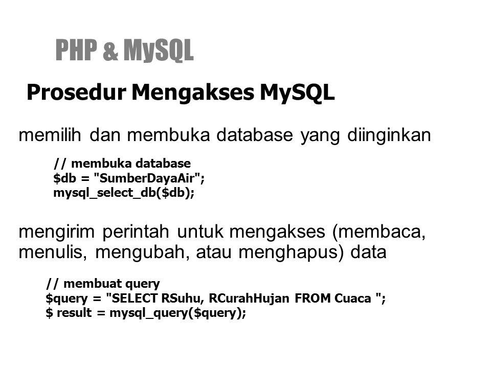 memilih dan membuka database yang diinginkan PHP & MySQL Prosedur Mengakses MySQL // membuka database $db = SumberDayaAir ; mysql_select_db($db); mengirim perintah untuk mengakses (membaca, menulis, mengubah, atau menghapus) data // membuat query $query = SELECT RSuhu, RCurahHujan FROM Cuaca ; $ result = mysql_query($query);