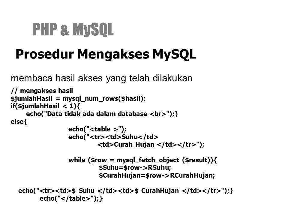 membaca hasil akses yang telah dilakukan PHP & MySQL Prosedur Mengakses MySQL // mengakses hasil $jumlahHasil = mysql_num_rows($hasil); if($jumlahHasil < 1){ echo( Data tidak ada dalam database );} else{ echo( ); echo( Suhu Curah Hujan ); while ($row = mysql_fetch_object ($result)){ $Suhu=$row->RSuhu; $CurahHujan=$row->RCurahHujan; echo( $ Suhu $ CurahHujan );} echo( );}