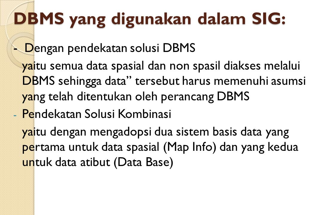 "DBMS yang digunakan dalam SIG: - Dengan pendekatan solusi DBMS yaitu semua data spasial dan non spasil diakses melalui DBMS sehingga data"" tersebut ha"