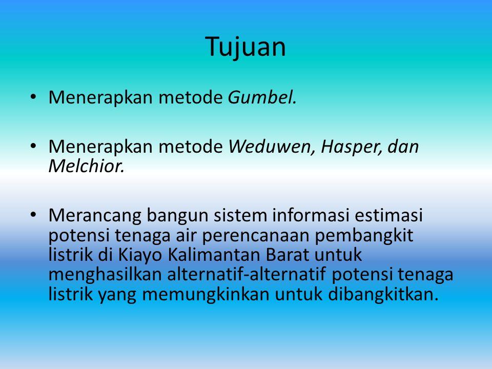 Tujuan Menerapkan metode Gumbel. Menerapkan metode Weduwen, Hasper, dan Melchior. Merancang bangun sistem informasi estimasi potensi tenaga air perenc