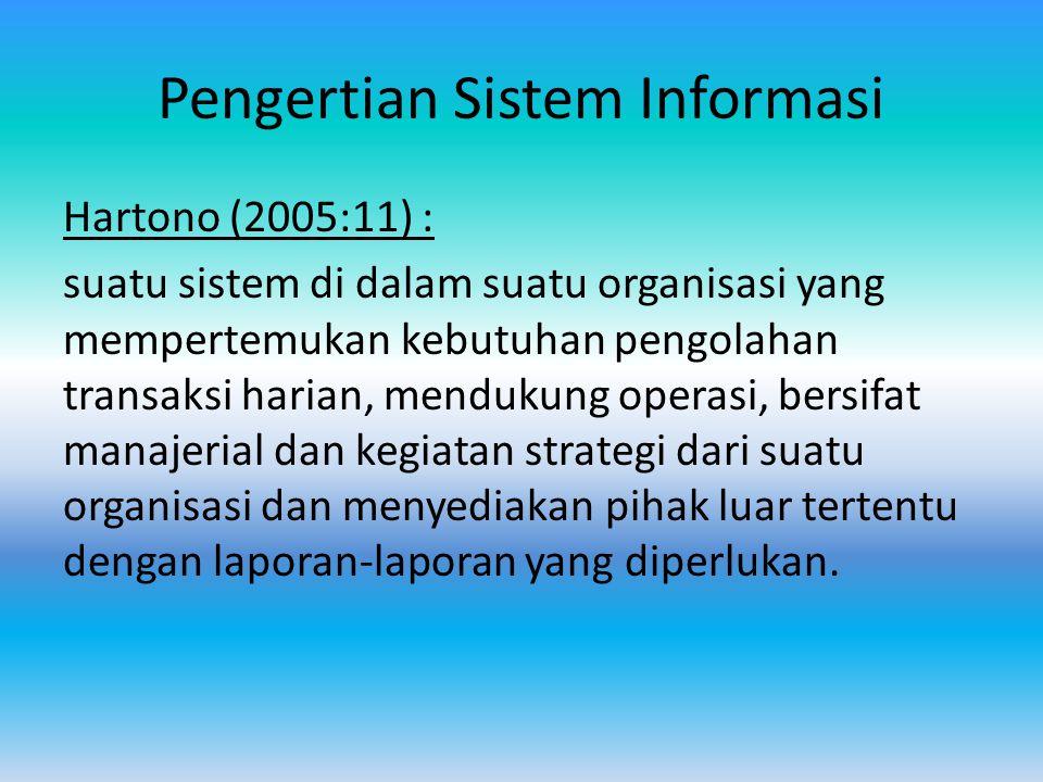 Pengertian Sistem Informasi Hartono (2005:11) : suatu sistem di dalam suatu organisasi yang mempertemukan kebutuhan pengolahan transaksi harian, mendukung operasi, bersifat manajerial dan kegiatan strategi dari suatu organisasi dan menyediakan pihak luar tertentu dengan laporan-laporan yang diperlukan.