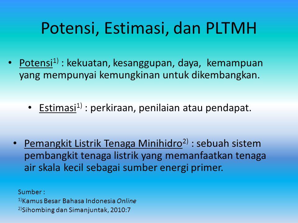 Potensi, Estimasi, dan PLTMH Potensi 1) : kekuatan, kesanggupan, daya, kemampuan yang mempunyai kemungkinan untuk dikembangkan. Sumber : 1) Kamus Besa
