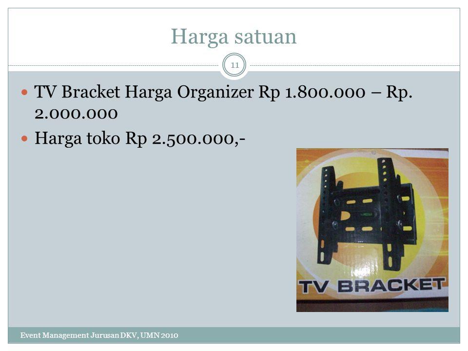 Harga satuan TV Bracket Harga Organizer Rp 1.800.000 – Rp. 2.000.000 Harga toko Rp 2.500.000,- 11 Event Management Jurusan DKV, UMN 2010