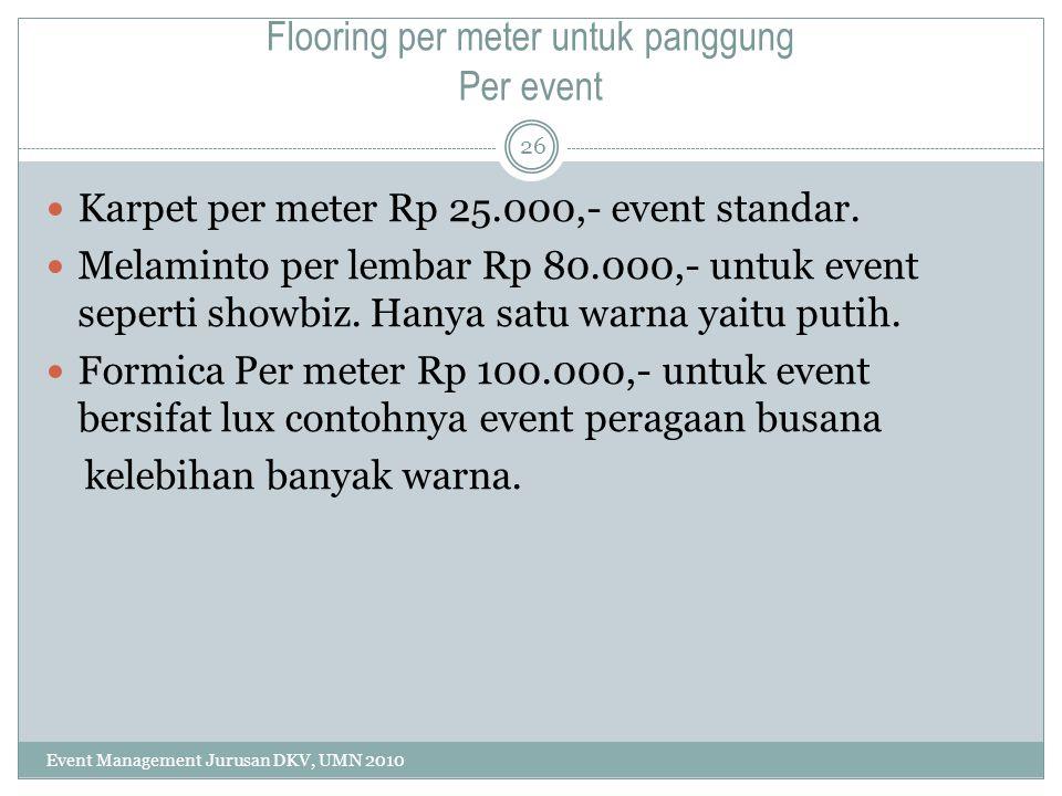 Flooring per meter untuk panggung Per event Karpet per meter Rp 25.000,- event standar. Melaminto per lembar Rp 80.000,- untuk event seperti showbiz.