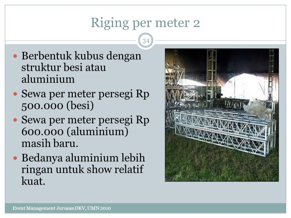 Riging per meter 2 Berbentuk kubus dengan struktur besi atau aluminium Sewa per meter persegi Rp 500.000 (besi) Sewa per meter persegi Rp 600.000 (alu