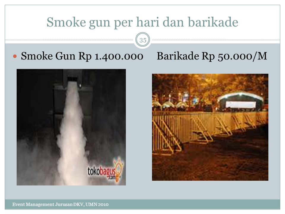 Smoke gun per hari dan barikade Smoke Gun Rp 1.400.000 Barikade Rp 50.000/M 35 Event Management Jurusan DKV, UMN 2010
