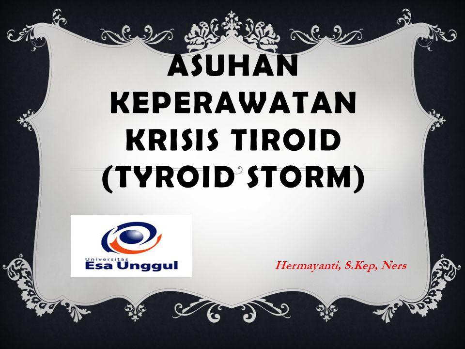 ASUHAN KEPERAWATAN KRISIS TIROID (TYROID STORM) Hermayanti, S.Kep, Ners