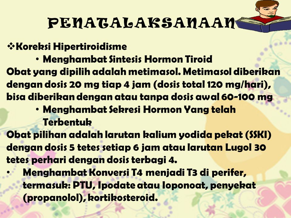 PENATALAKSANAAN  Koreksi Hipertiroidisme Menghambat Sintesis Hormon Tiroid Obat yang dipilih adalah metimasol. Metimasol diberikan dengan dosis 20 mg