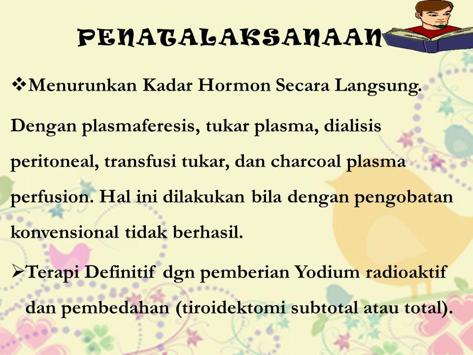 PENATALAKSANAAN  Menurunkan Kadar Hormon Secara Langsung. Dengan plasmaferesis, tukar plasma, dialisis peritoneal, transfusi tukar, dan charcoal plas