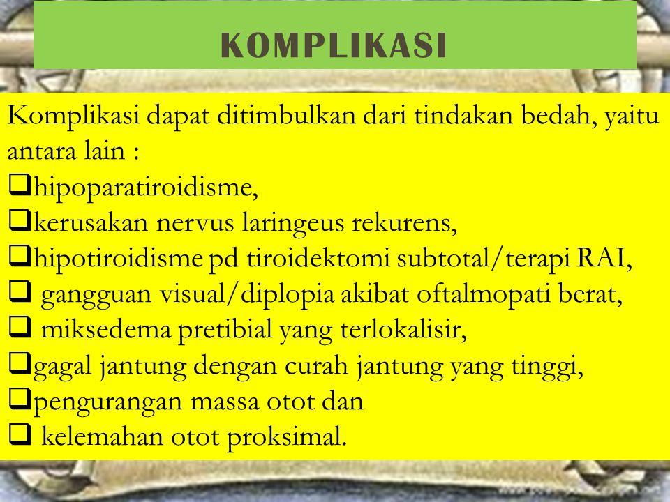 KOMPLIKASI Komplikasi dapat ditimbulkan dari tindakan bedah, yaitu antara lain :  hipoparatiroidisme,  kerusakan nervus laringeus rekurens,  hipoti