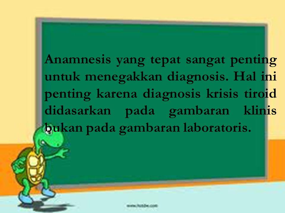 Anamnesis yang tepat sangat penting untuk menegakkan diagnosis. Hal ini penting karena diagnosis krisis tiroid didasarkan pada gambaran klinis bukan p