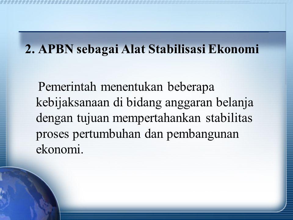 2. APBN sebagai Alat Stabilisasi Ekonomi Pemerintah menentukan beberapa kebijaksanaan di bidang anggaran belanja dengan tujuan mempertahankan stabilit