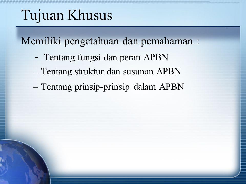 Tujuan Khusus Memiliki pengetahuan dan pemahaman : - Tentang fungsi dan peran APBN –Tentang struktur dan susunan APBN –Tentang prinsip-prinsip dalam A