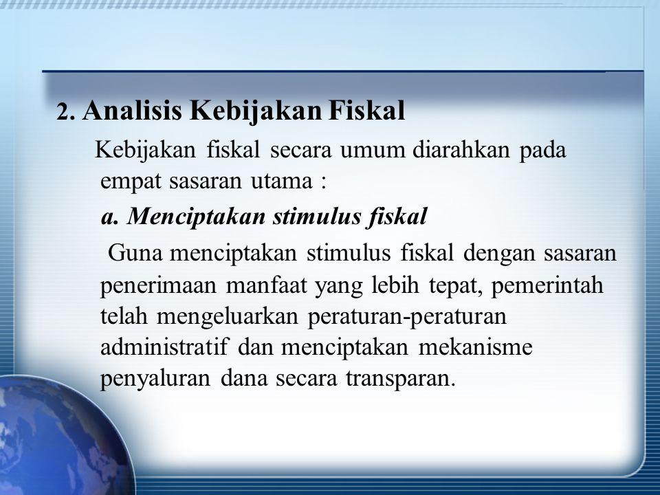 2. Analisis Kebijakan Fiskal Kebijakan fiskal secara umum diarahkan pada empat sasaran utama : a. Menciptakan stimulus fiskal Guna menciptakan stimulu