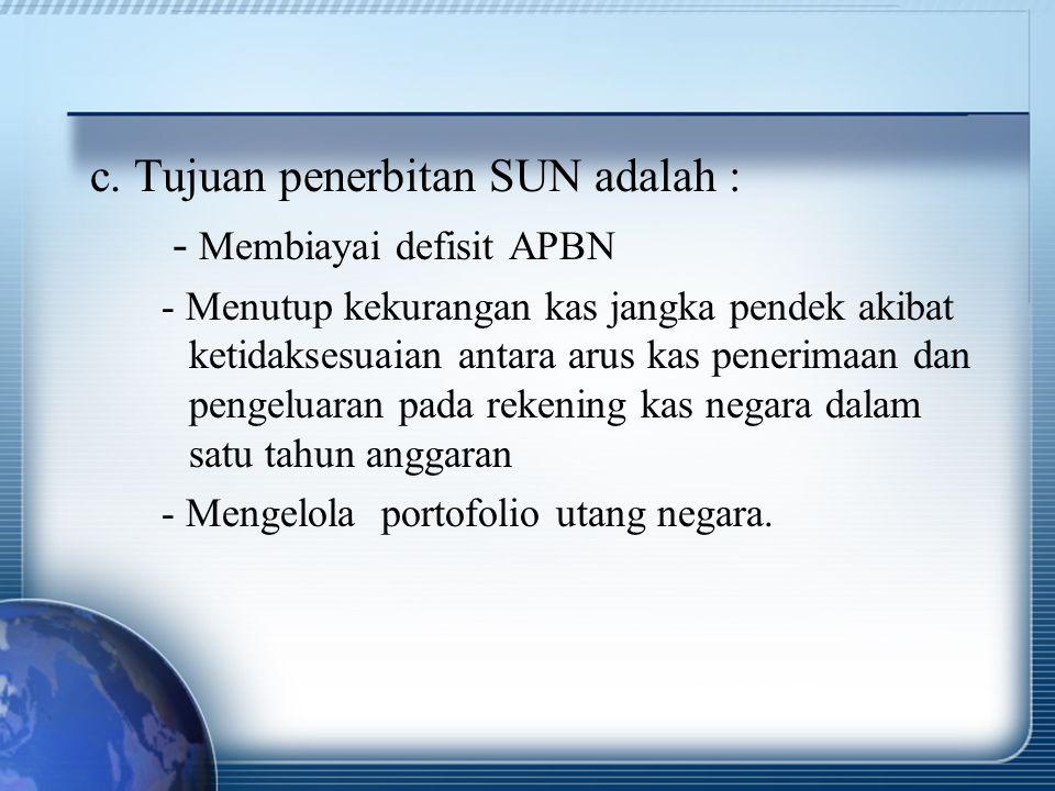 c. Tujuan penerbitan SUN adalah : - Membiayai defisit APBN - Menutup kekurangan kas jangka pendek akibat ketidaksesuaian antara arus kas penerimaan da