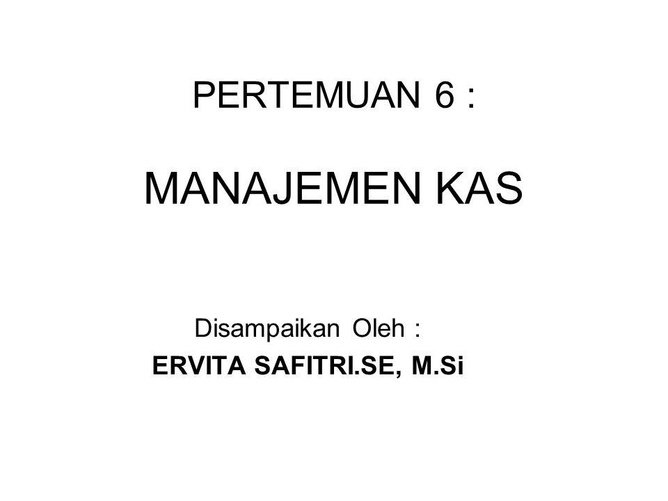 PERTEMUAN 6 : MANAJEMEN KAS Disampaikan Oleh : ERVITA SAFITRI.SE, M.Si