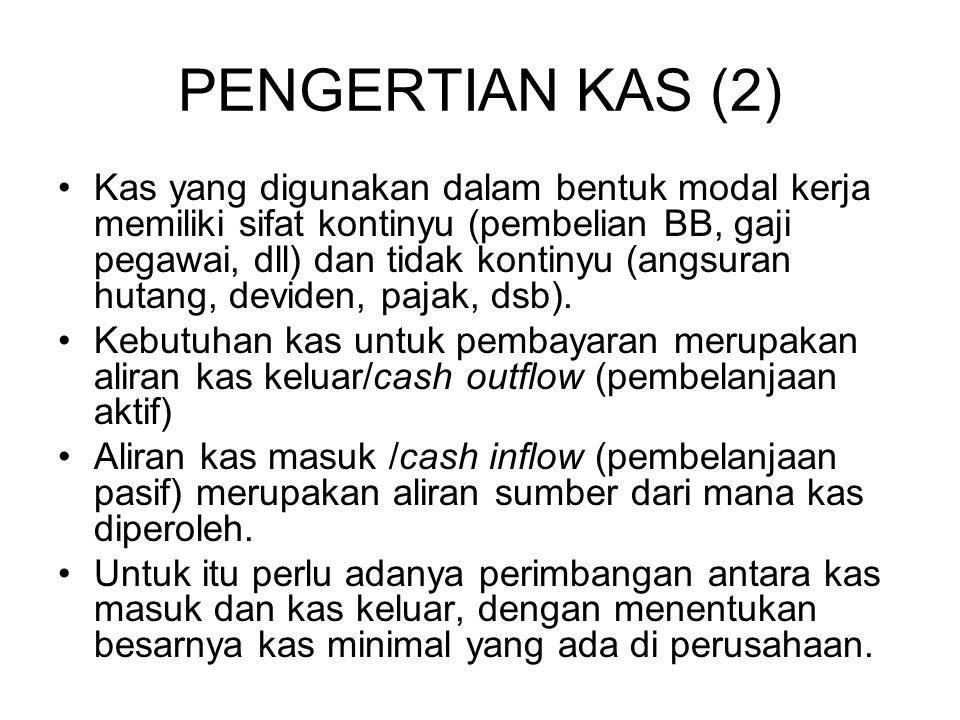 PENGERTIAN KAS (2) Kas yang digunakan dalam bentuk modal kerja memiliki sifat kontinyu (pembelian BB, gaji pegawai, dll) dan tidak kontinyu (angsuran