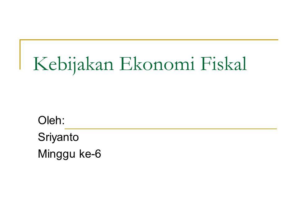 Kebijakan Ekonomi Fiskal Oleh: Sriyanto Minggu ke-6