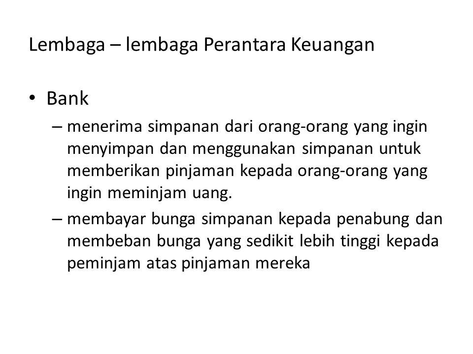 Lembaga – lembaga Perantara Keuangan Bank – menerima simpanan dari orang-orang yang ingin menyimpan dan menggunakan simpanan untuk memberikan pinjaman