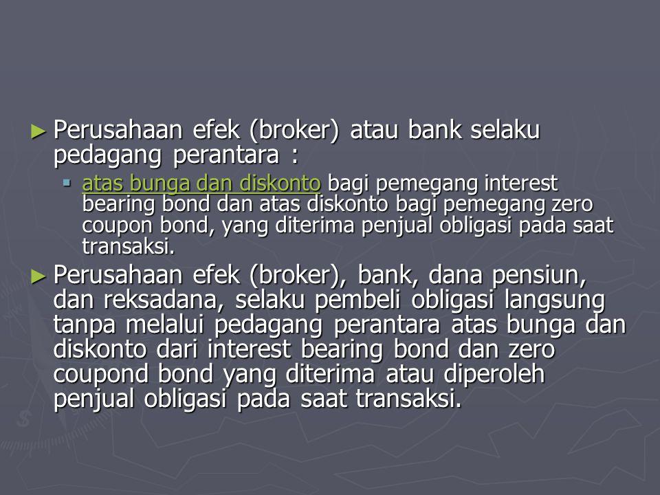 ► Perusahaan efek (broker) atau bank selaku pedagang perantara :  atas bunga dan diskonto bagi pemegang interest bearing bond dan atas diskonto bagi