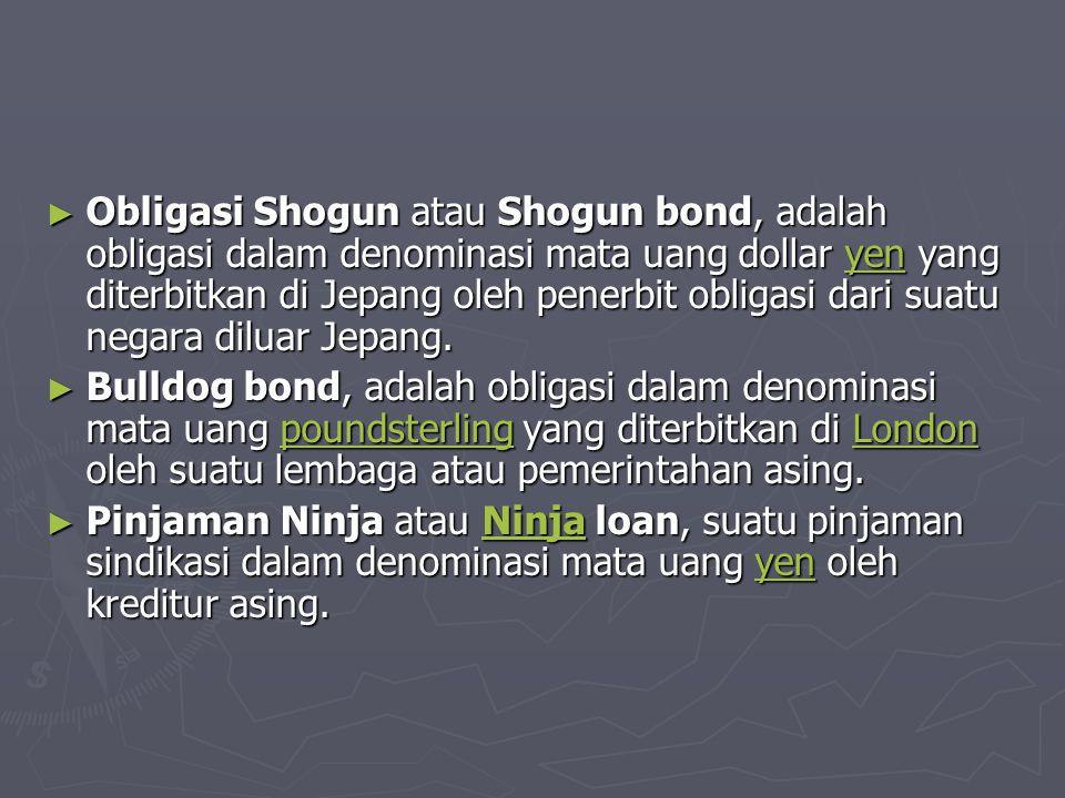 ► Obligasi Formosa atau Formosa bond, adalah obligasi dalam denominasi mata uang dollar Taiwan yang diterbitkan oleh penerbit obligasi dari suatu negara diluar Taiwan dan diperdagangkan pada pasar Taiwan Obligasi FormosaTaiwan Obligasi FormosaTaiwan ► Obligasi Panda atau Panda bond, adalah obligasi dalam denominasi mata uang renminbi (RMB) yang diterbitkan oleh penerbit obligasi dari suatu negara diluar RRT dan diperdagangkan pada pasar RRT Obligasi Panda renminbiRRT Obligasi Panda renminbiRRT