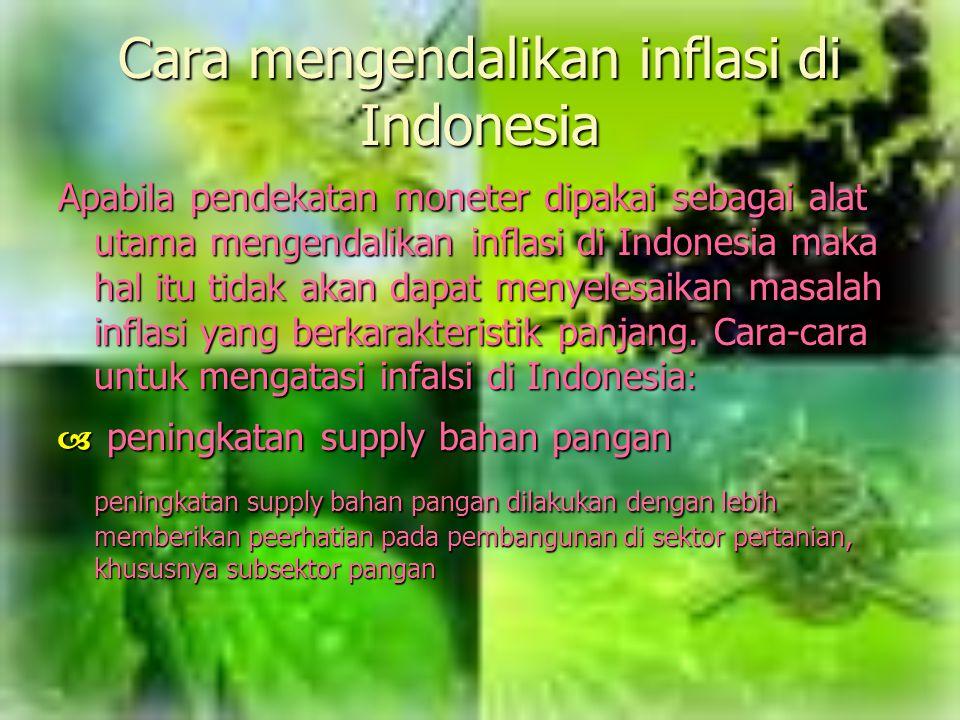 Cara mengendalikan inflasi di Indonesia Apabila pendekatan moneter dipakai sebagai alat utama mengendalikan inflasi di Indonesia maka hal itu tidak ak