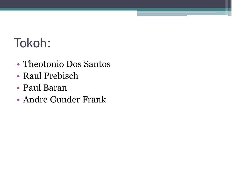 Tokoh: Theotonio Dos Santos Raul Prebisch Paul Baran Andre Gunder Frank