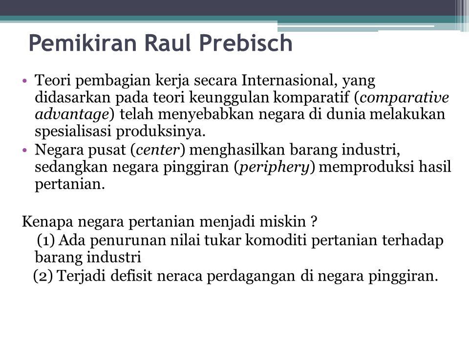 Pemikiran Raul Prebisch Teori pembagian kerja secara Internasional, yang didasarkan pada teori keunggulan komparatif (comparative advantage) telah men