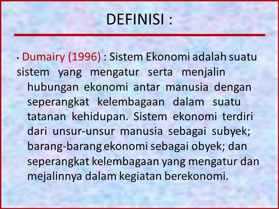 DEFINISI : Dumairy (1996) : Sistem Ekonomi adalah suatu sistem yang mengatur serta menjalin hubungan ekonomi antar manusia dengan seperangkat kelembag
