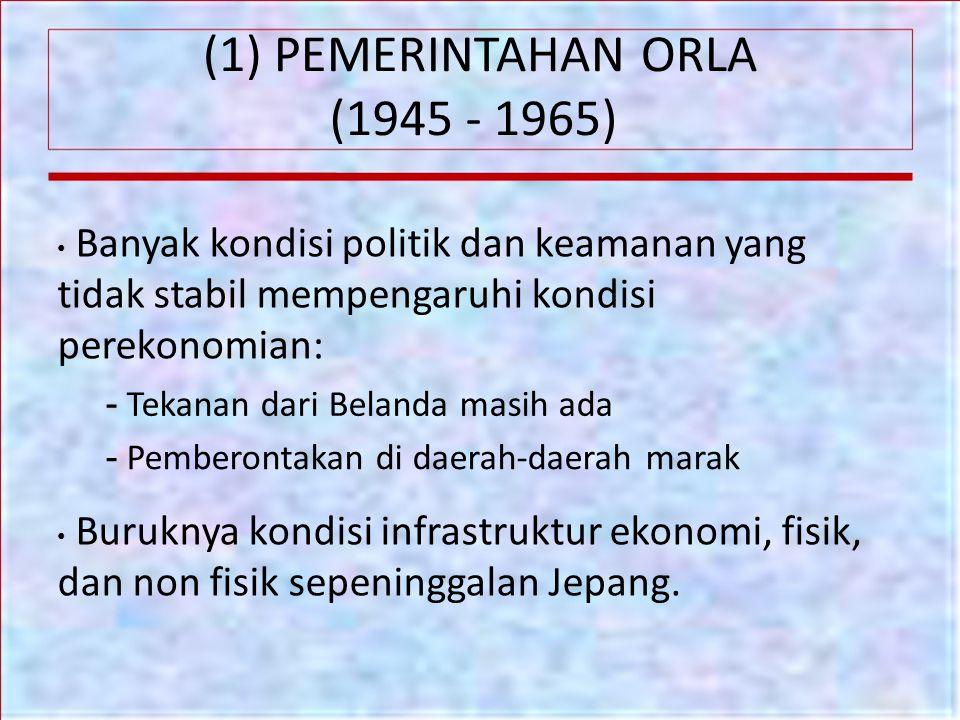 (1) PEMERINTAHAN ORLA (1945 - 1965) Banyak kondisi politik dan keamanan yang tidak stabil mempengaruhi kondisi perekonomian: - Tekanan dari Belanda ma