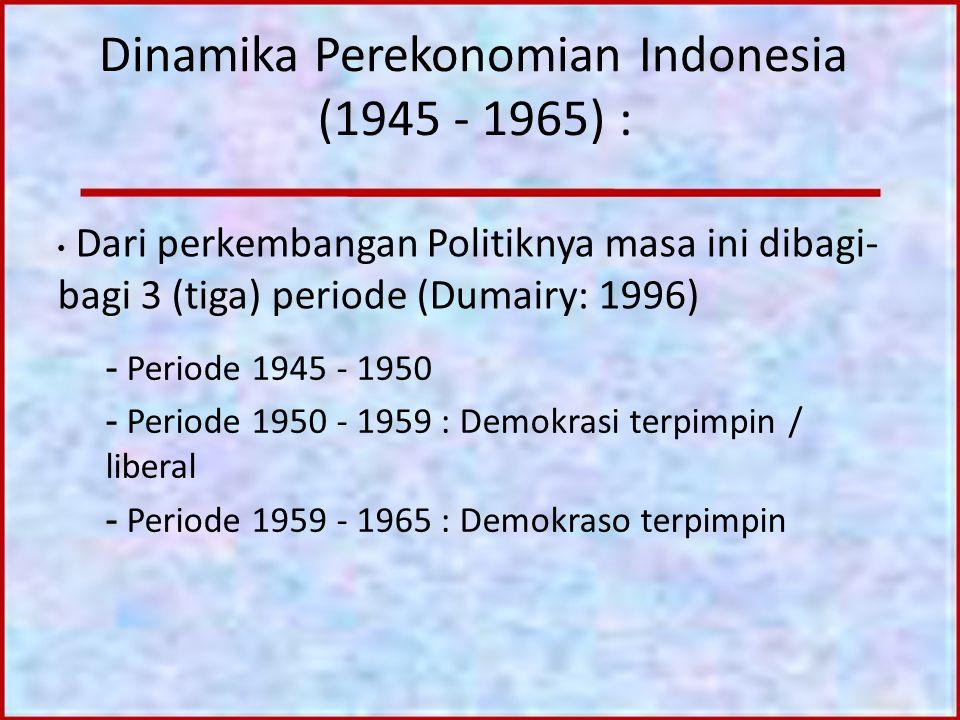 Dinamika Perekonomian Indonesia (1945 - 1965) : Dari perkembangan Politiknya masa ini dibagi- bagi 3 (tiga) periode (Dumairy: 1996) - Periode 1945 - 1
