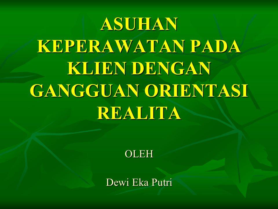 ASUHAN KEPERAWATAN PADA KLIEN DENGAN GANGGUAN ORIENTASI REALITA OLEH Dewi Eka Putri