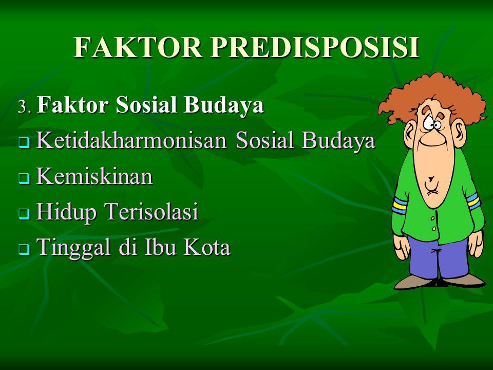 FAKTOR PREDISPOSISI 3. Faktor Sosial Budaya  Ketidakharmonisan Sosial Budaya  Kemiskinan  Hidup Terisolasi  Tinggal di Ibu Kota