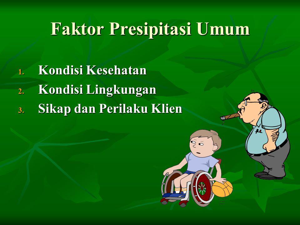 Faktor Presipitasi Umum 1. Kondisi Kesehatan 2. Kondisi Lingkungan 3. Sikap dan Perilaku Klien