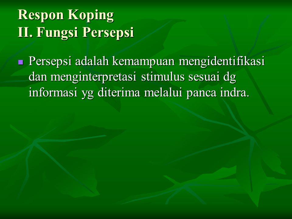 Respon Koping II. Fungsi Persepsi Persepsi adalah kemampuan mengidentifikasi dan menginterpretasi stimulus sesuai dg informasi yg diterima melalui pan