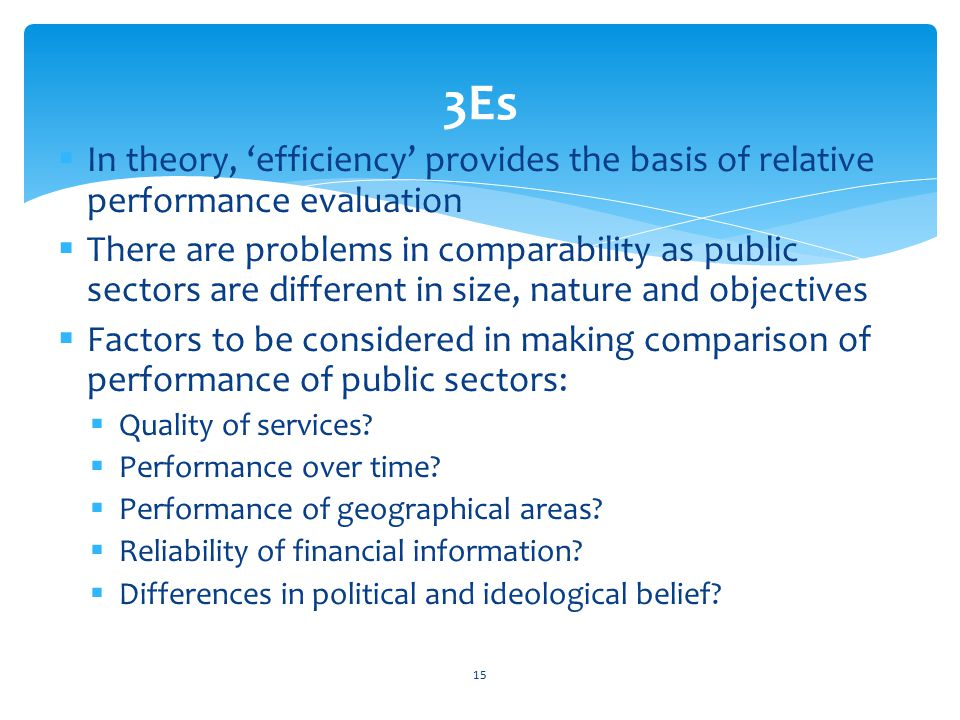  In theory, 'efficiency' provides the basis of relative performance evaluation  There are problems in comparability as public sectors are different in size, nature and objectives  Factors to be considered in making comparison of performance of public sectors:  Quality of services.