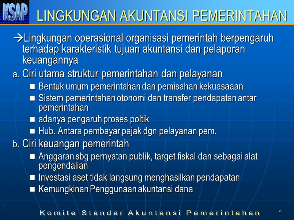 5 LINGKUNGAN AKUNTANSI PEMERINTAHAN  Lingkungan operasional organisasi pemerintah berpengaruh terhadap karakteristik tujuan akuntansi dan pelaporan keuangannya a.