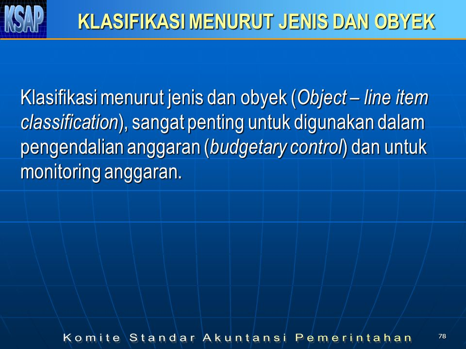 77 SISTEM KLASIFIKASI BELANJA Tujuan Memberikan kerangka dasar dalam pengambilan keputusan Akuntabilitas Oleh karena itu, belanja harus diklasifikasik