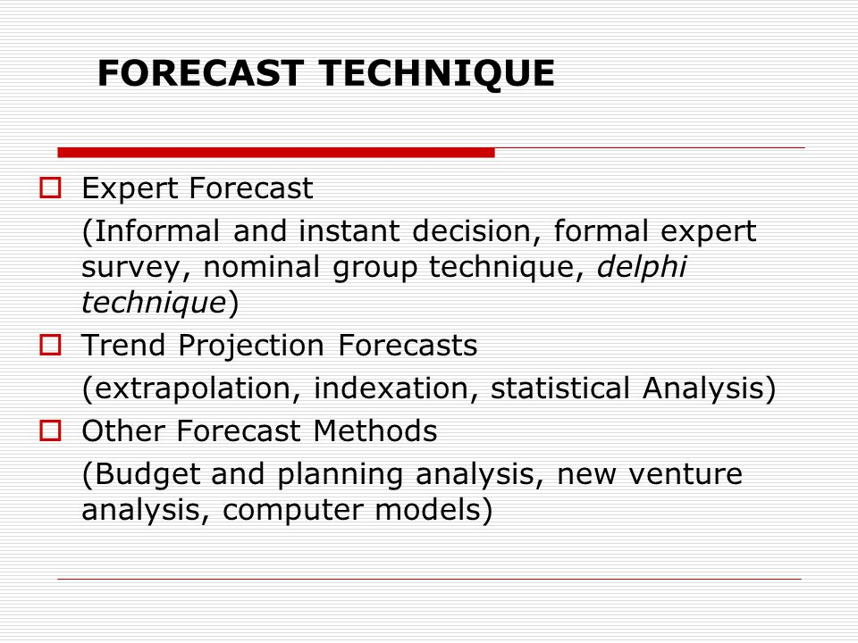 FORECAST TECHNIQUE  Expert Forecast (Informal and instant decision, formal expert survey, nominal group technique, delphi technique)  Trend Projection Forecasts (extrapolation, indexation, statistical Analysis)  Other Forecast Methods (Budget and planning analysis, new venture analysis, computer models)