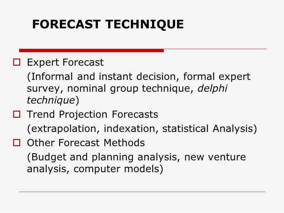 FORECAST TECHNIQUE  Expert Forecast (Informal and instant decision, formal expert survey, nominal group technique, delphi technique)  Trend Projecti