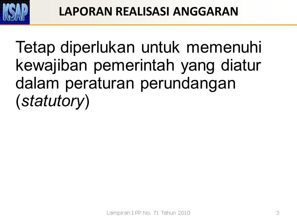 LAPORAN REALISASI ANGGARAN Tetap diperlukan untuk memenuhi kewajiban pemerintah yang diatur dalam peraturan perundangan (statutory)