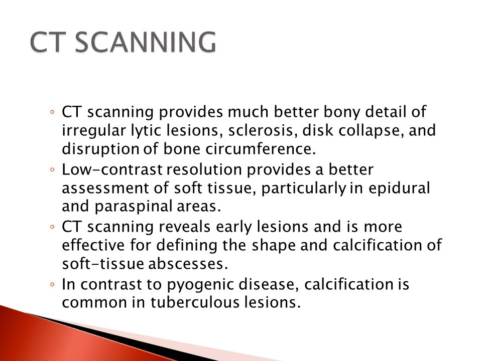◦ CT scanning provides much better bony detail of irregular lytic lesions, sclerosis, disk collapse, and disruption of bone circumference. ◦ Low-contr