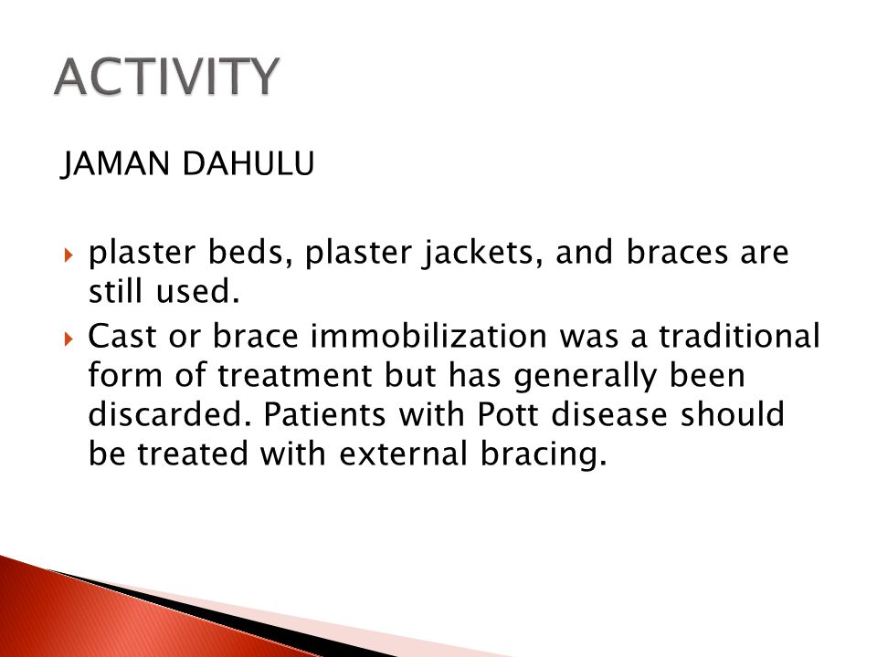 JAMAN DAHULU  plaster beds, plaster jackets, and braces are still used.  Cast or brace immobilization was a traditional form of treatment but has ge