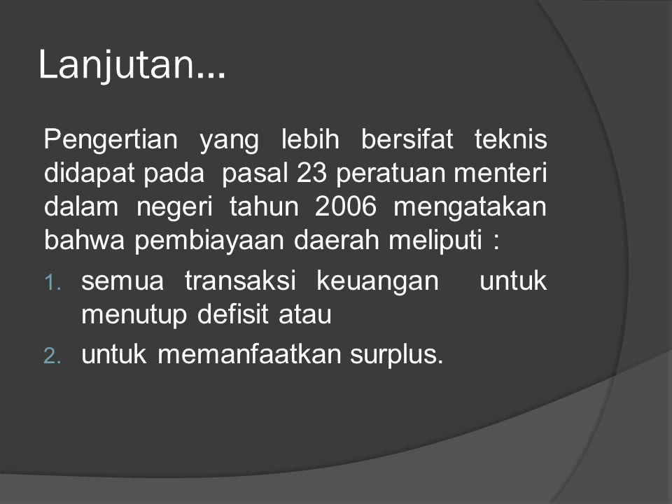 Lanjutan… Pengertian yang lebih bersifat teknis didapat pada pasal 23 peratuan menteri dalam negeri tahun 2006 mengatakan bahwa pembiayaan daerah meli