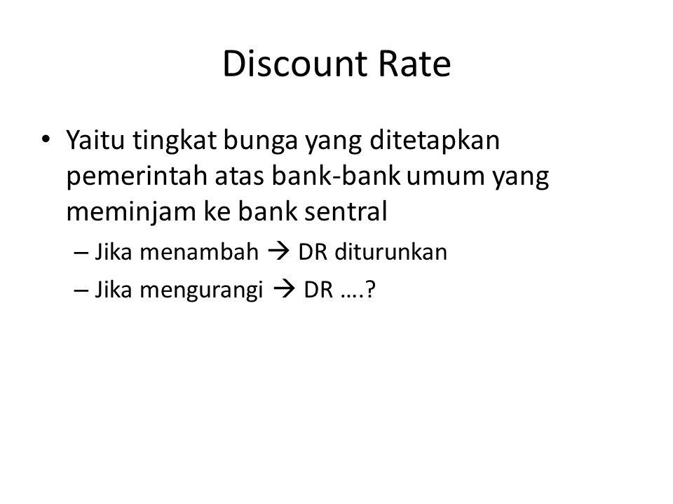 Discount Rate Yaitu tingkat bunga yang ditetapkan pemerintah atas bank-bank umum yang meminjam ke bank sentral – Jika menambah  DR diturunkan – Jika