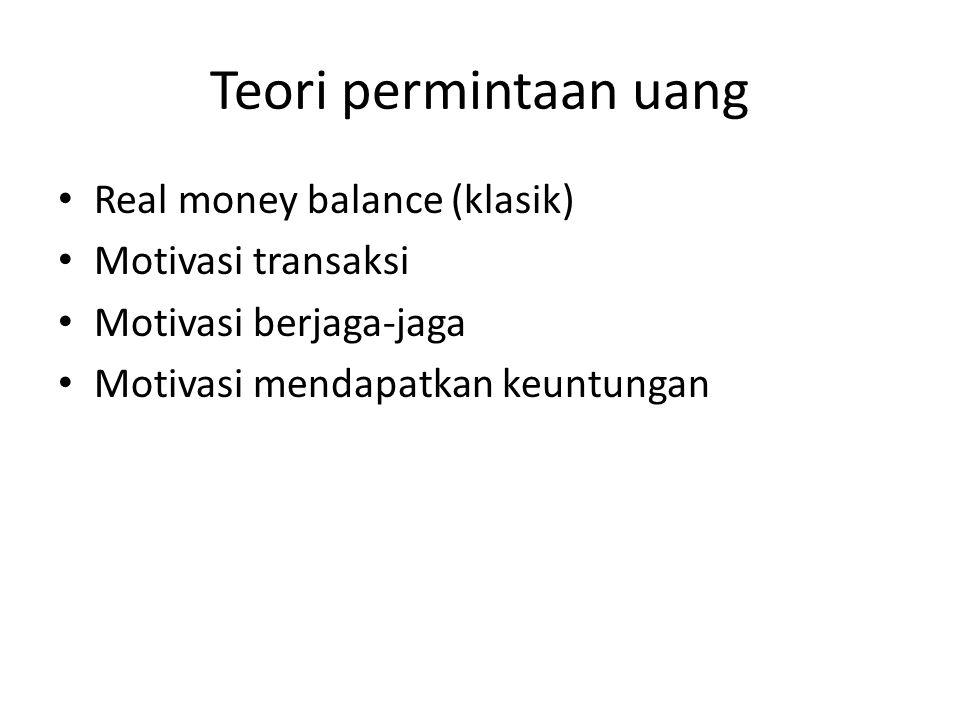 Teori permintaan uang Real money balance (klasik) Motivasi transaksi Motivasi berjaga-jaga Motivasi mendapatkan keuntungan