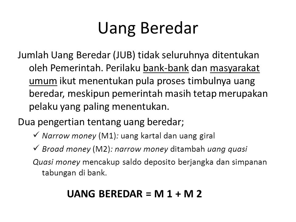 Uang Beredar Jumlah Uang Beredar (JUB) tidak seluruhnya ditentukan oleh Pemerintah. Perilaku bank-bank dan masyarakat umum ikut menentukan pula proses