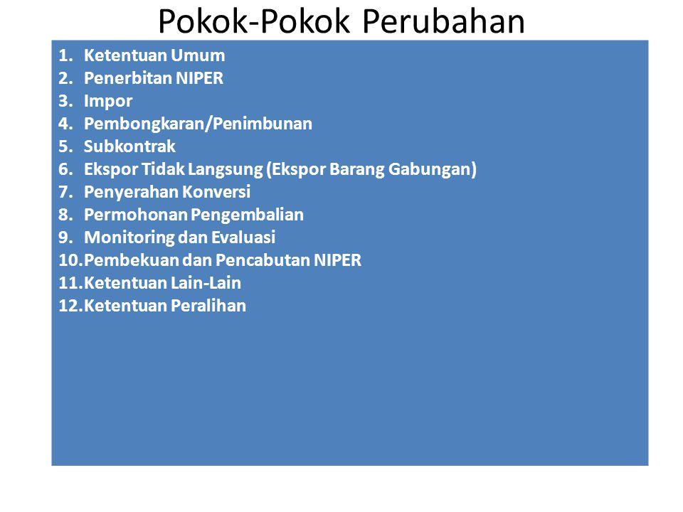 Pokok-Pokok Perubahan 1.Ketentuan Umum 2.Penerbitan NIPER 3.Impor 4.Pembongkaran/Penimbunan 5.Subkontrak 6.Ekspor Tidak Langsung (Ekspor Barang Gabungan) 7.Penyerahan Konversi 8.Permohonan Pengembalian 9.Monitoring dan Evaluasi 10.Pembekuan dan Pencabutan NIPER 11.Ketentuan Lain-Lain 12.Ketentuan Peralihan