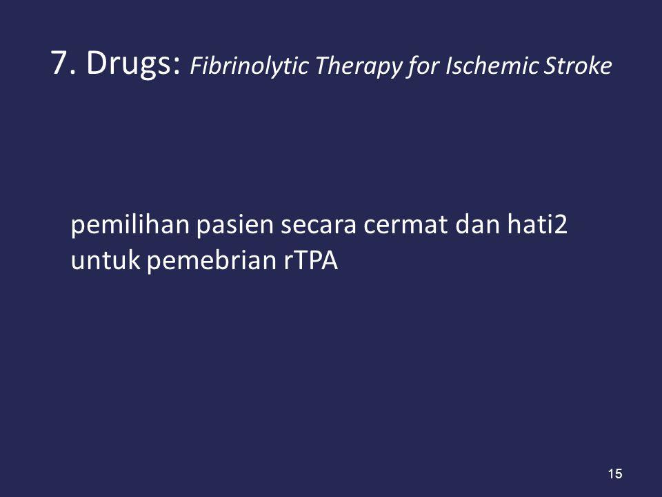 15 7. Drugs: Fibrinolytic Therapy for Ischemic Stroke pemilihan pasien secara cermat dan hati2 untuk pemebrian rTPA