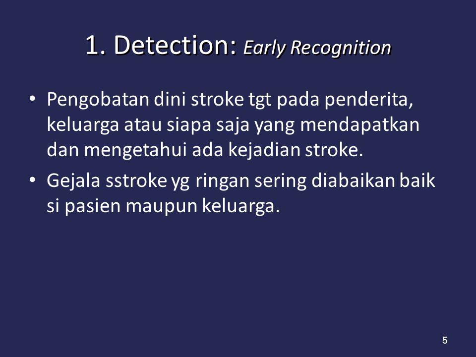 5 1. Detection: Early Recognition Pengobatan dini stroke tgt pada penderita, keluarga atau siapa saja yang mendapatkan dan mengetahui ada kejadian str